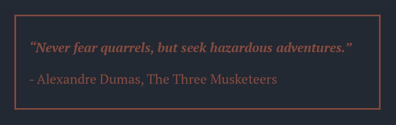 """Never fear quarrels, but seek hazardous adventures."" Alexandre Dumas Quote, The Three Musketeers"