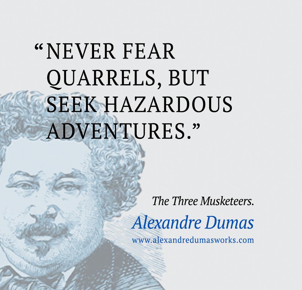 """Never fear quarrels, but seek hazardous adventures."" ― Alexandre Dumas, The Three Musketeers"